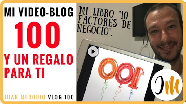 MI VIDEO-BLOG Nº 100 (y un regalo para ti) ✔ mi libro 10 Factores de Negocio