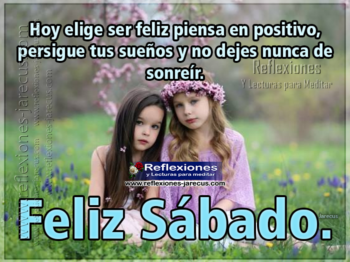 Hoy elige ser feliz, piensa en positivo, persigue tus sueños y no dejes nunca de sonreír. Feliz Sábado.