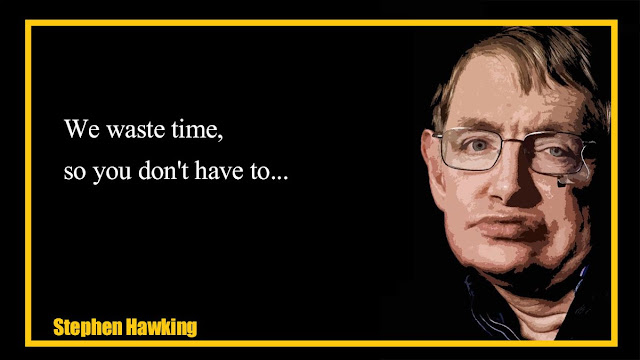 We waste time, so you don't have to Stephen Hawking