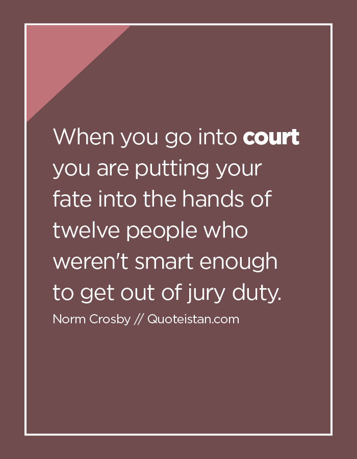 When you go into court you are putting your fate into the hands of twelve people who weren't smart enough to get out of jury duty.