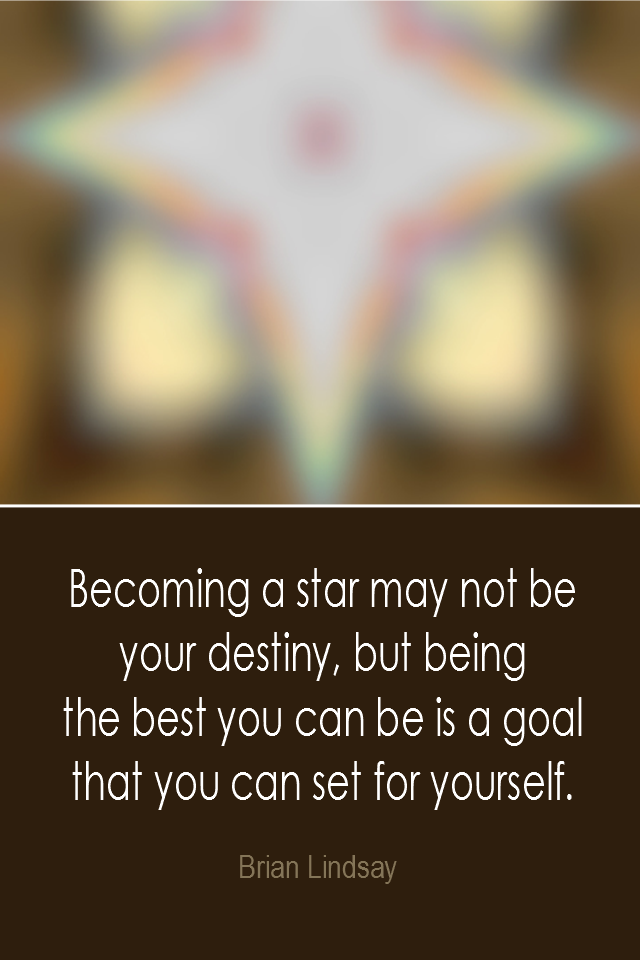visual quote - image quotation: Becoming a star may not be your destiny, but being the best you can be is a goal that you can set for yourself. - Brian Lindsay