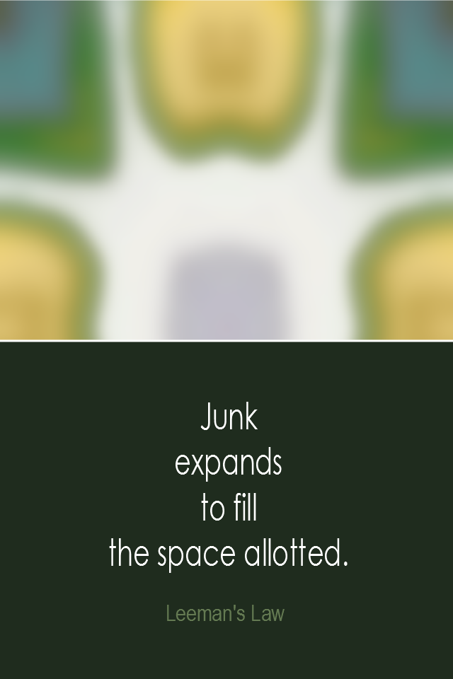 visual quote - image quotation: Junk expands to fill the space allotted. - Leeman's Law