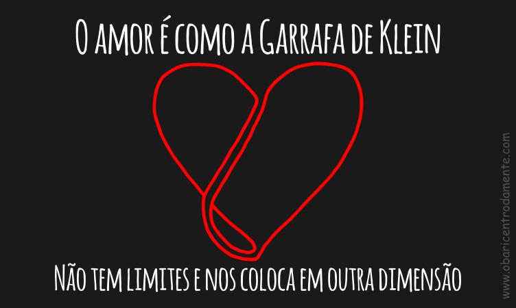 O amor é como a Garrafa de Klein.  Não tem limites e nos coloca em outra dimensão.