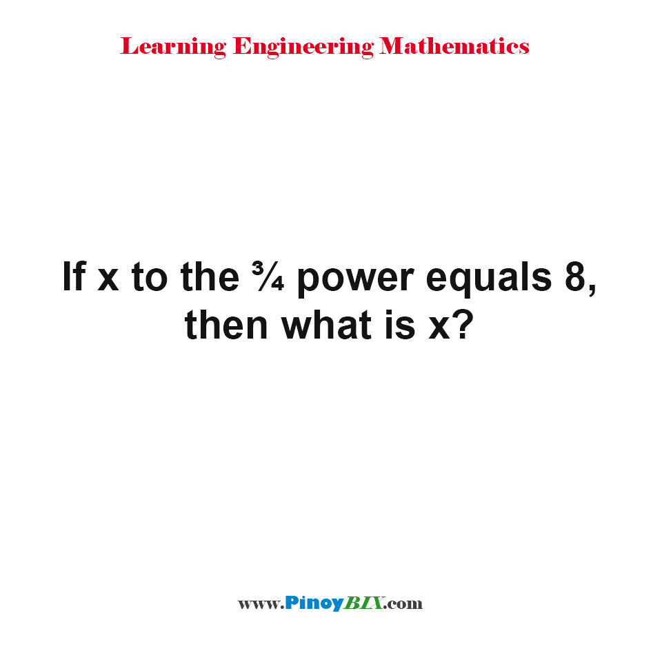 If x to the ¾ power equals 8, then what is x?
