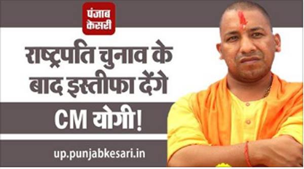 Breaking : राष्ट्रपति चुनाव के बाद इस्तीफा देंगे CM योगी!