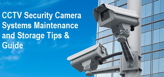 How to Do CCTV Security Camera Systems Maintenance and Storage - Tips & Guide