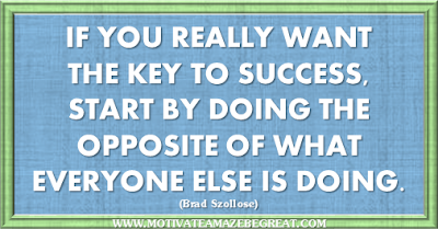 "36 Success Quotes To Motivate And Inspire You: ""If you really want the key to success, start by doing the opposite of what everyone else is doing."" ― Brad Szollose"