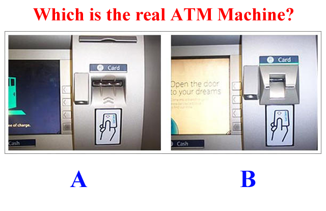 "ATM Skimming is a modus operandi where criminals use an ""ATM skimmer"" - a malicious device attached to an ATM - to steal your money. When you use a compromised ATM machine, the skimmer will copy the information in your card's magnetic strip. A hidden camera or a fake keypad will then capture your PIN as you enter it. If you use ATMs often, then you should be aware of these high tech method criminals use to steal your money easily. It's used to be easy to spot ATM skimmers. But with improving technology, including 3D printing, skimming devices are getting harder to detect. The best you can do is to protect your PIN so ATM skimmers won't be able to capture it. How ATM Skimmers Work  An ATM skimmer has two components. The first is a small device that's generally inserted over the ATM card slot. When you insert your ATM card, the device creates a copy of the data on the magnetic strip of your card. The card passes through the device and enters the machine, so everything will appear to be functioning normally –but your card data has just been copied. The second part of the device is a small camera. A pinhole camera is placed at the top of the ATM's screen, just above the number pad, or to the side of the pad. The camera is facing the keypad and it captures you entering your PIN. The ATM appears to be functioning normally, but the attackers just copied your card's magnetic strip and your PIN. The attackers can use this data to program a bogus ATM card with the magnetic strip data and use it in ATM machines, entering your PIN and withdrawing money from your bank accounts. ATM skimmers are becoming more and more sophisticated. Instead of a device fitted over a card slot, a skimmer may be a small, unnoticeable device inserted into the card slot itself. Instead of a camera pointed at the keypad, the attackers may be using an overlay — a fake keyboard fitted over the real keypad. When you press a button on the fake keypad, it logs the button you pressed and presses the real button underneath. These are harder to detect. Unlike a camera, they're also guaranteed to capture your PIN. ATM skimmers generally store the data they capture on the device itself. The criminals have to come back and retrieve the skimmer to get the data it's captured. However, more ATM skimmers are now transmitting this data over wireless devices like Bluetooth or even cellular data connections. How to Spot ATM Skimmers  Check around the ATM Machine, if there are any devices like modems or routers hidden beside or behind the machine. Take a quick look at the ATM machine. Does anything look a bit out-of-place? Perhaps the bottom panel is a different color or looks new compared to the rest of the machine because it's a fake piece of plastic placed over the real bottom panel and the keypad. Perhaps there's an odd-looking object that contains a camera. Are there visible traces of glue, tape or other sticking materials around edges? Jiggle the Card Reader: If the card reader moves around when you try to jiggle it with your hand, something probably isn't right. A real card reader should be attached to the ATM so well that it won't move around — a skimmer overlaid over the card reader may move around. Examine the Keypad: Does the keypad look a bit too thick, or different from how it usually looks if you've used the machine before? Does it look too clean or too new compared to the machine itself? Normal wear and tear usually makes the keypad dirty and the numbers faded out. A good looking and spotless keypad may be an overlay over the real keypad. Basic Security Precautions here's what you should always do to protect yourself when using any ATM machine:  Avoid using machines in places that are dark, rural, and with very few to no people around. ATMs within the bank premises are generally more safe than those found elsewhere, but this is not always the case. ATMs in malls are also usually safe, unless the location is in a corridor far from view of the people. If you can, check and compare the ATM you are using with the one beside it, to see any difference. If you find some discrepancies, play safe and find another machine. Shield Your PIN With Your Hand, bag or wallet. Learn how to enter the PIN without looking at the pad. This might not protect you against the most sophisticated skimmers that use keypad overlays, but you're much more likely to run into an ATM skimmer that uses a camera — they're much cheaper to purchase. This is the easiest tip you can use to protect yourself. Monitor Your Bank Account Transactions: You should regularly check your bank accounts and credit card accounts online. Check for suspicious transactions and notify your bank as quickly as possible. You want to catch these problems as soon as possible — don't wait until your bank mails you a printed statement a month after money has been withdrawn from your account by a criminal. If your bank has it, subscribe to SMS notifications, whereby you will receive a text message each time a withdrawal or deposit is made on your account. If you suspect that an ATM machine is compromised, report it to the bank or nearest police station. Skimming usually happens around salary and bonus dates, holidays, and days when people usually spend money (school enrollment, bills payment). ATMs in remote areas or areas with very few people are often chosen by criminals to install their skimming devices. Now that you have an idea about skimming, test yourself with these images. Which of these machines have an ATM Skimming device attached to it?"