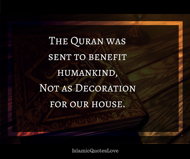 The Quran was sent to benefit humankind, Not as Decoration for our house.