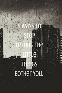 5 Ways To Stop Letting The Little Things Bother You.