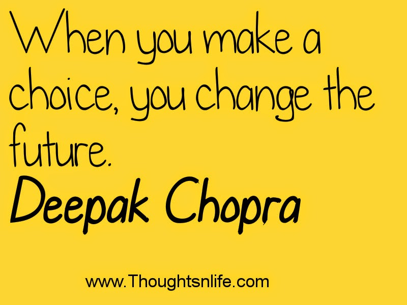 Thoughtsnlife.com :When you make a choice, you change the future.~ Deepak Chopra