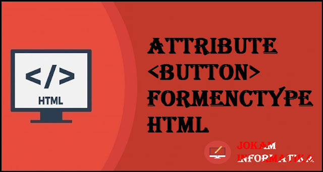 Tagging <button> Formenctype Attribute Pada Bahasa Pemrograman HTML - JOKAM INFORMATIKA