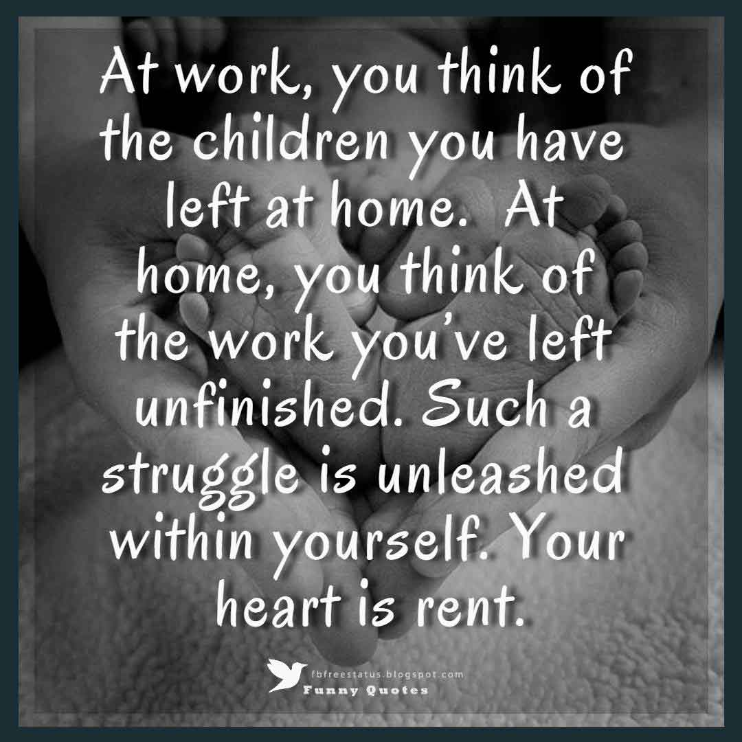 At work, you think of the children you have left at home. At home, you think of the work you've left unfinished. Such a struggle is unleashed within yourself. Your heart is rent.