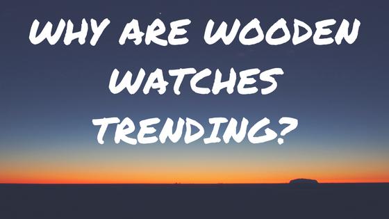 WHУ АRЕ WООDЕN WATCHES TRENDING?