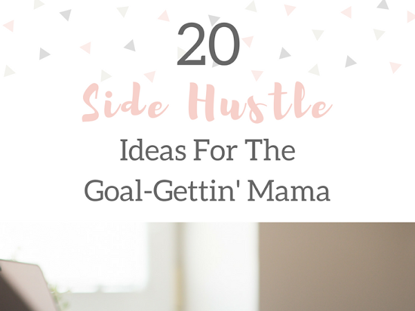 20 Side Hustle Ideas For The Goal Gettin' Mama