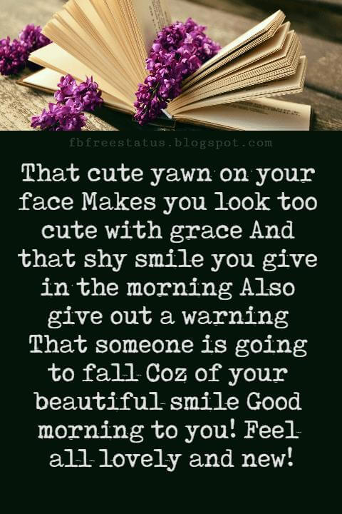Sweet Good Morning Texts, That cute yawn on your face Makes you look too cute with grace And that shy smile you give in the morning Also give out a warning That someone is going to fall Coz of your beautiful smile Good morning to you! Feel all lovely and new!