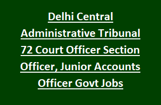 Delhi Central Administrative Tribunal Recruitment of 72 Court Officer Section Officer, Junior Accounts Officer Govt Jobs