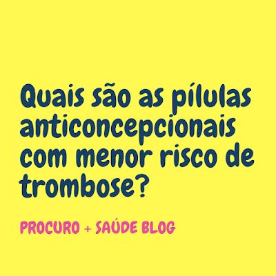 Quais são as pílulas anticoncepcionais com menor risco de trombose?