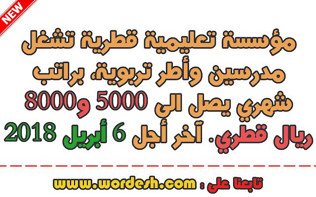 عاجل مؤسسة تعليمية قطرية تشغل مدرسين وأطر تربوية، براتب شهري يصل الى 5000 و 8000 ريال قطري  آخر أجل للترشح هو 6 أبريل 2018
