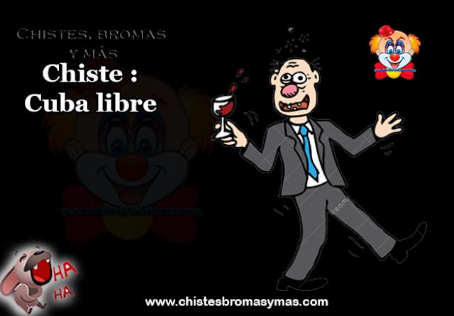 Chiste : Cuba libre, un borracho entra a un bar y le dice al camarero  -¡Dame cuatro cubalibre!   El camarero que se da cuenta como va de borracho, lo toma lo lleva a la puerta giratoria y le dice: