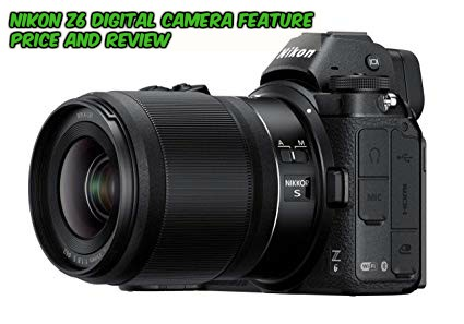 Nikon Z6 Digital Camera Feature Price And Review