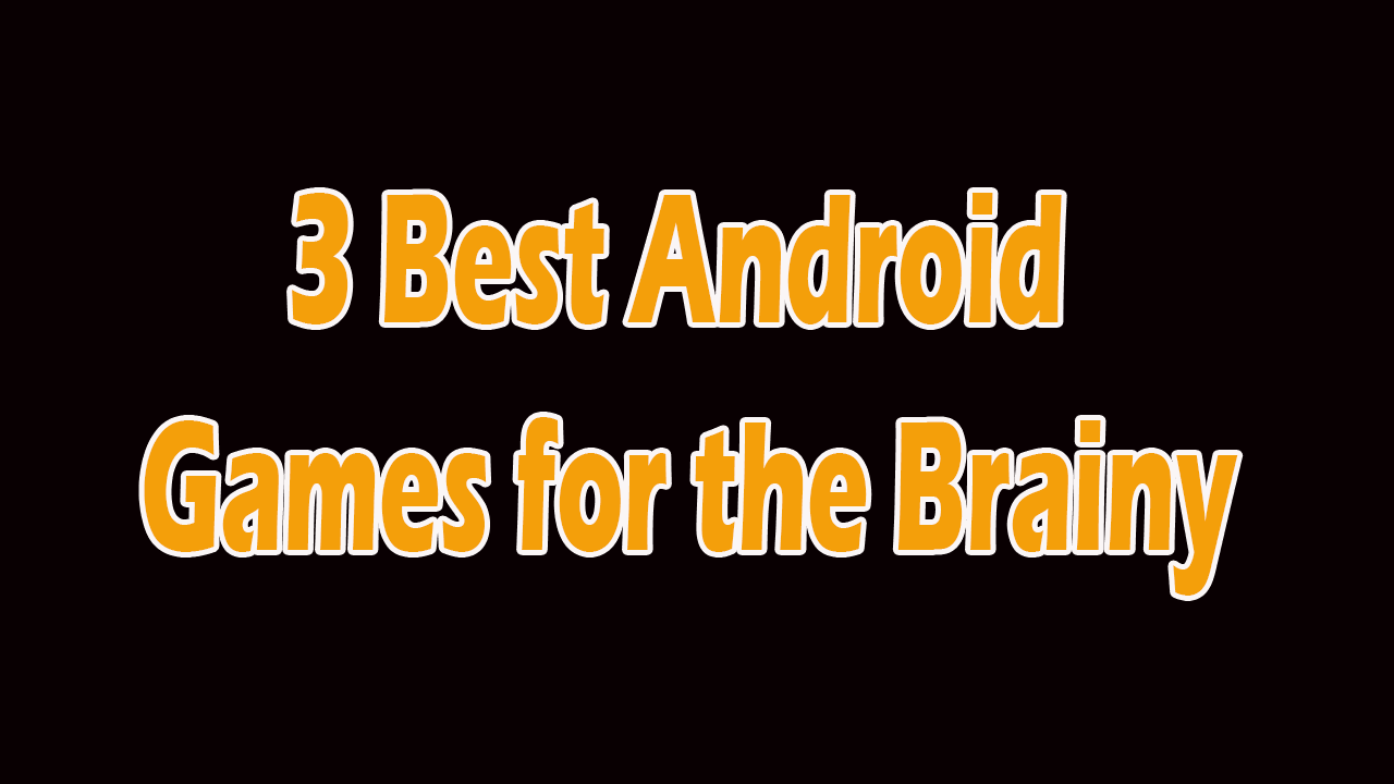 3 Best Android Games for the Brainy