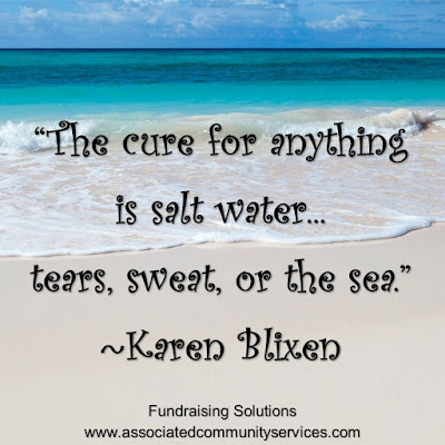 """The cure for anything   is salt water...  tears, sweat, or the sea."" ~Karen Blixen"