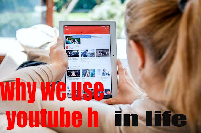 why we use youtube h in life?
