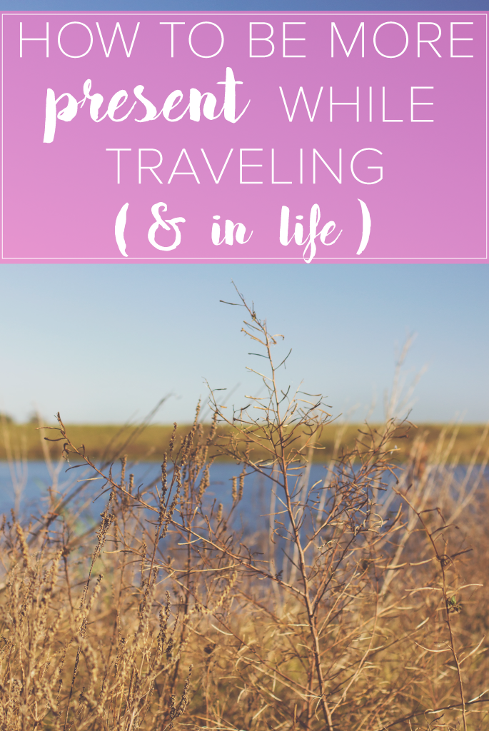 How to be More Present While Traveling (& in Life)