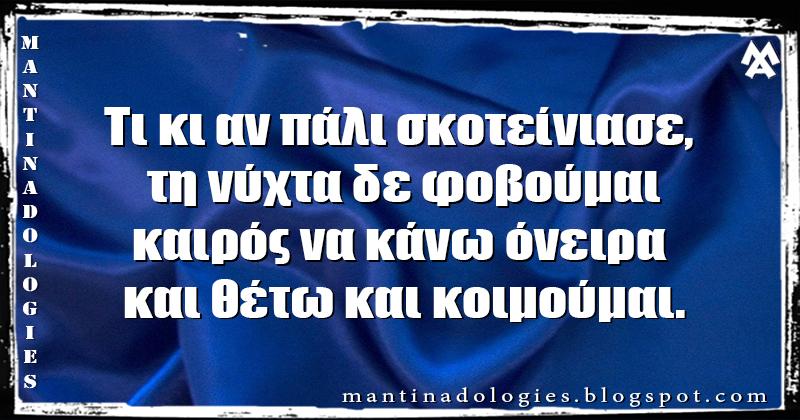 Μαντινάδα - Τι κι αν πάλι σκοτείνιασε, τη νύχτα δε φοβούμαι καιρός να κάνω όνειρα και θέτω και κοιμούμαι.