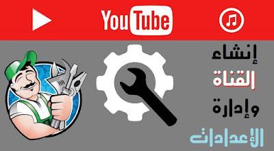 طريقة انشاء قناة يوتوب والتحكم في الإعدادات