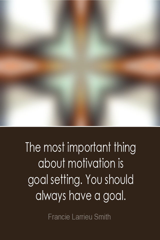 visual quote - image quotation: The most important thing about motivation is goal setting. You should always have a goal. - Francie Larrieu Smith