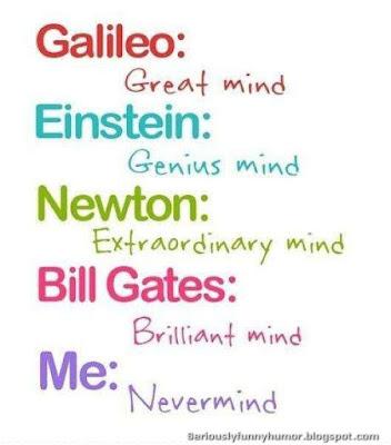 Galileo: Great Mind! Einstein: Genius Mind! Newton: Extraordinary Mind! Bill Gates: Brilliant Mind! Me: Nevermind! Haha