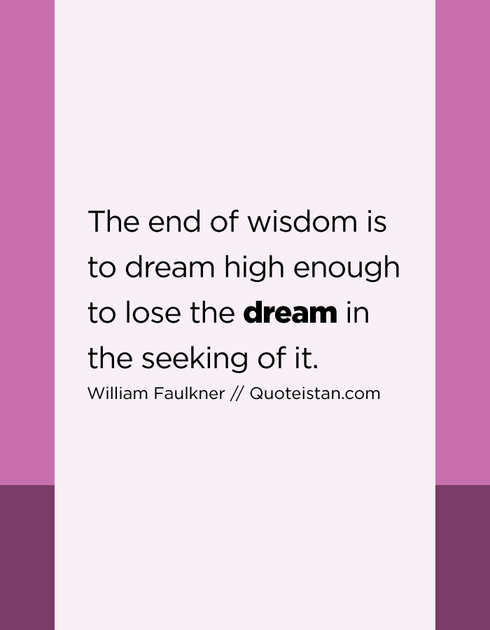The end of wisdom is to dream high enough to lose the dream in the seeking of it.