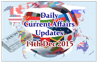 Daily Current Affairs Updates– 14th December 2015