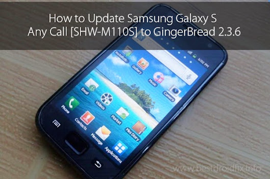 How to Update Samsung Galaxy S Any Call [SHW-M110S] to GingerBread 2.3.6 - Best Droid Fix