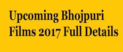 Upcoming Bhojpuri Films 2017