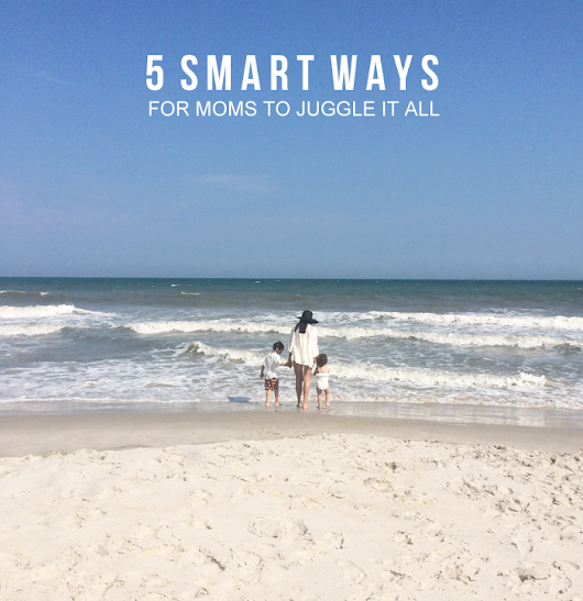 5 Smart Ways For Moms To Juggle It All