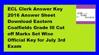 ECL Clerk Answer Key 2016 Answer Sheet Download Eastern Coalfields Grade III Cut off Marks Set Wise Official Key for July 3rd Exam