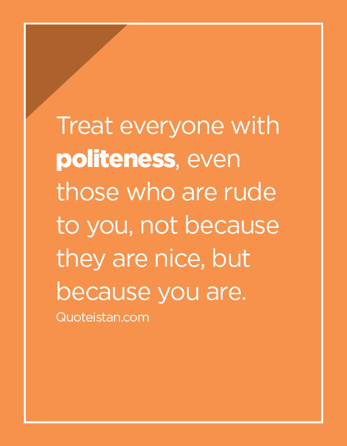 Treat everyone with politeness, even those who are rude to you, not because they are nice, but because you are.