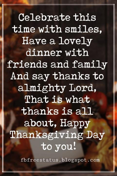 Happy Thanksgiving Wishes, Celebrate this time with smiles, Have a lovely dinner with friends and family And say thanks to almighty Lord, That is what thanks is all about, Happy Thanksgiving Day to you!