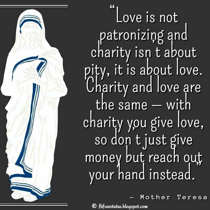 "Help Others Quote: ""Love is not patronizing and charity isn't about pity, it is about love. Charity and love are the same — with charity you give love, so don't just give money but reach out your hand instead."" – Mother Teresa, A Simple Path: Mother Teresa"