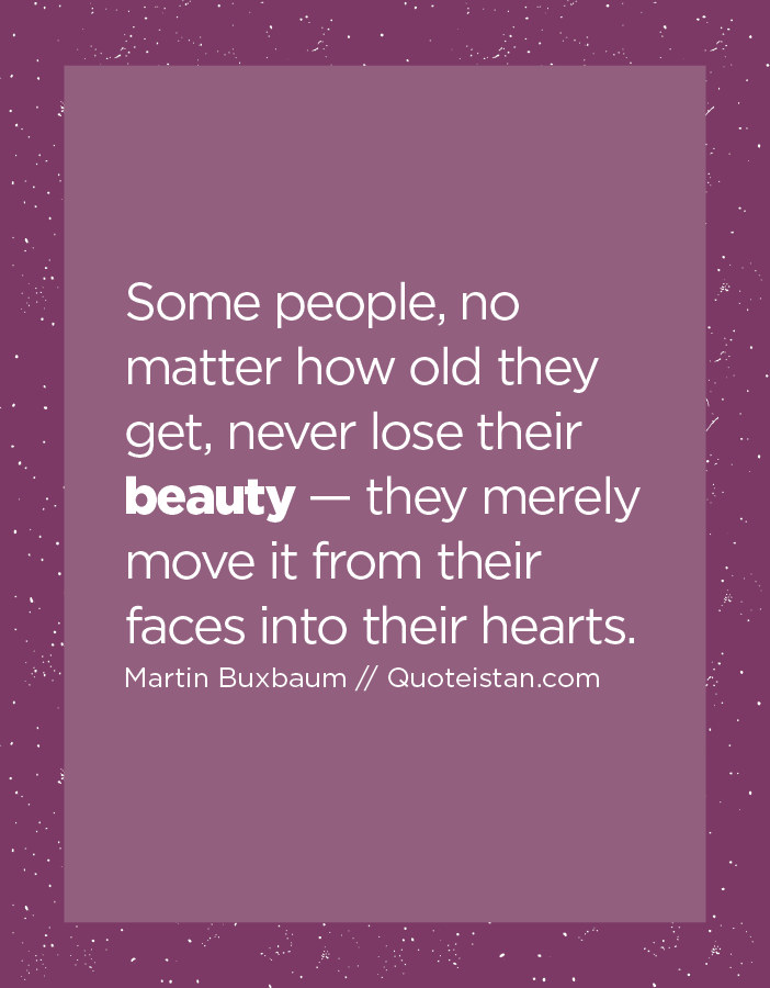 Some people, no matter how old they get, never lose their beauty — they merely move it from their faces into their hearts.