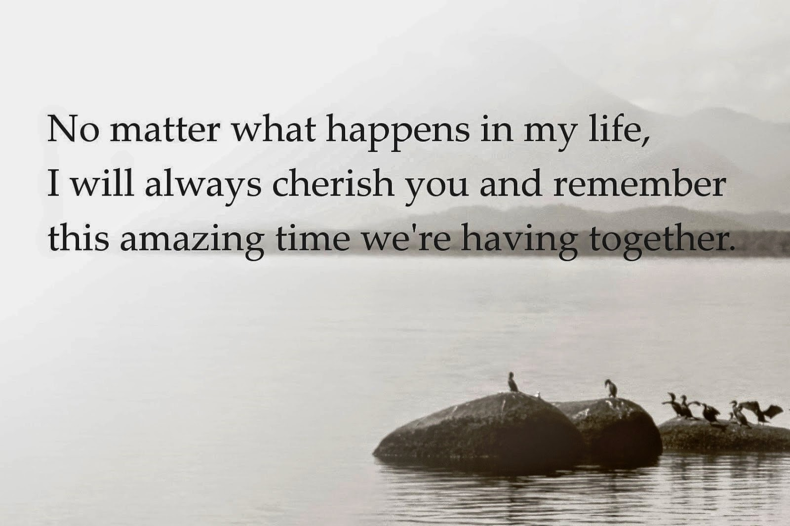No matter what happens in my life, I will always cherish you and remember this amazing time we're having together.