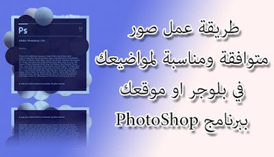 طريقة عمل صور متوافقة ومناسبة لمواضيعك في بلوجر او موقعك ببرنامج PhotoShop