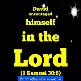 David encouraged himself in the Lord. (1 Samuel 30:6)