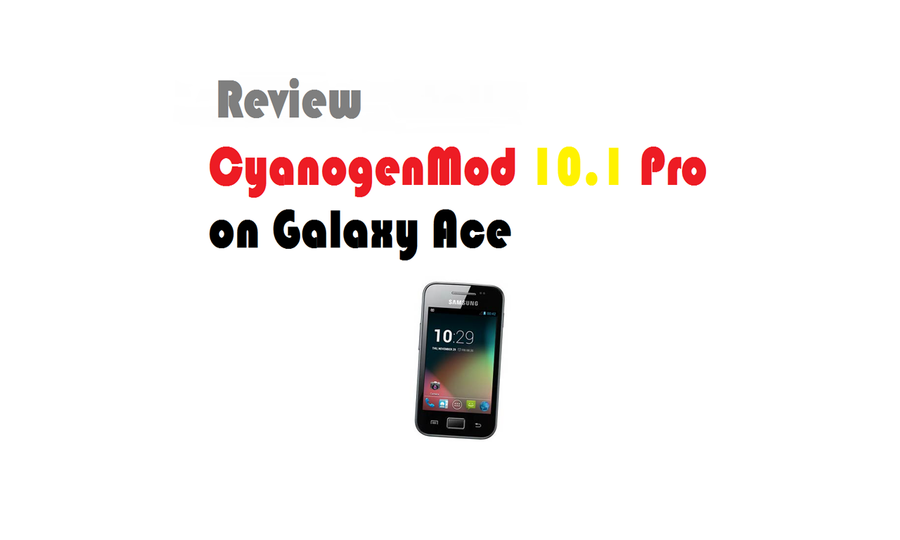 CyanogenMod 10.1 Pro for Samsung Galaxy Ace : How to Install & Review