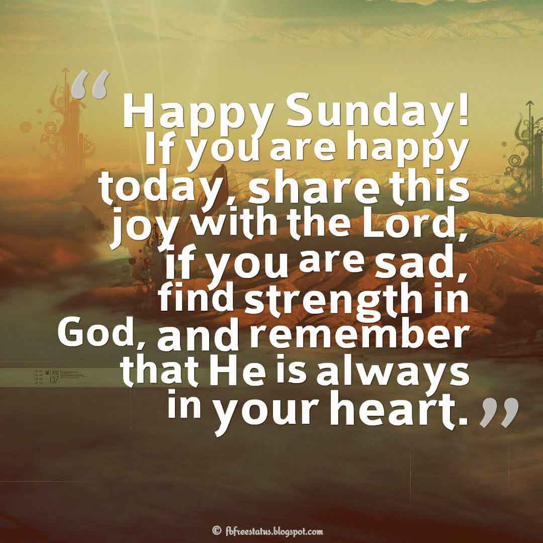 Happy Sunday! If you are happy today, share this joy with the Lord, if you are sad, find strength in God, and remember that He is always in your heart., Happy Sunday Morning Images