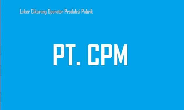 Loker Cikarang PT CPM Posisi Operator Produksi
