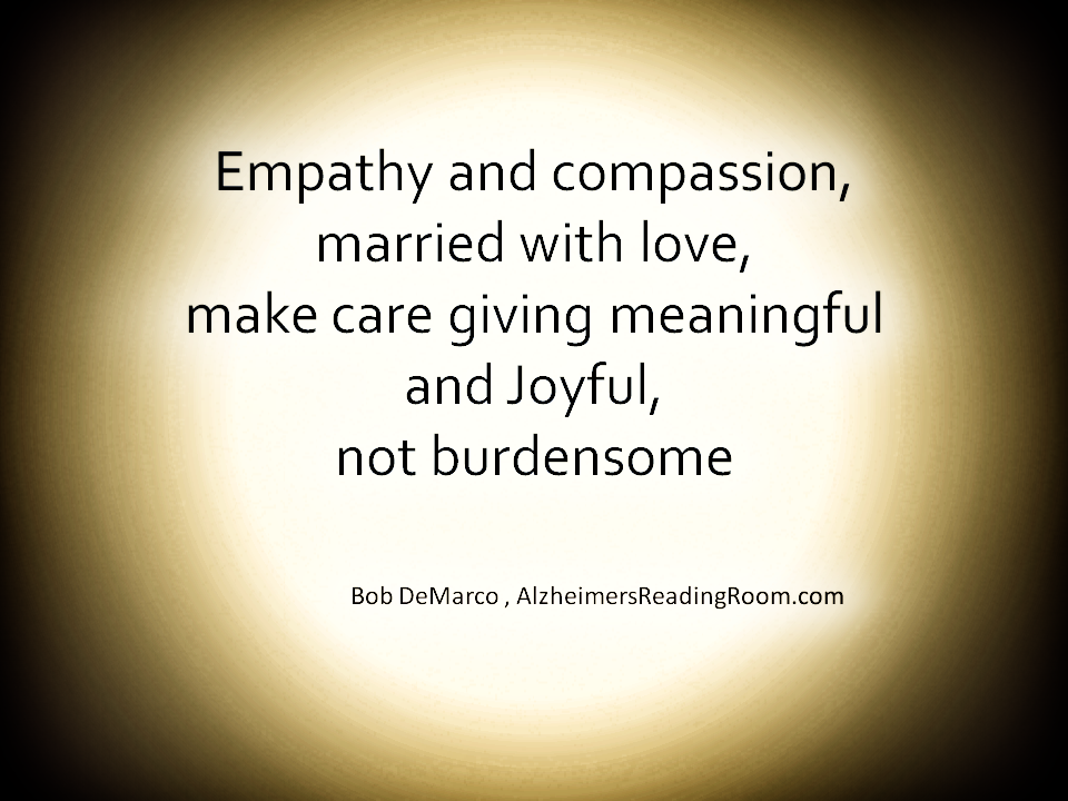 Empathy and compassion, married with love, make care giving meaningful and Joyful, not burdensome